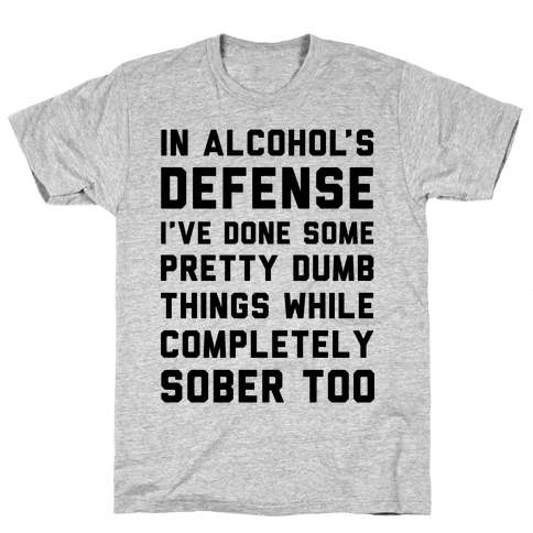 In Alcohol's Defense I've Done Some Pretty Dumb Things While Completely Sober Too Mens T-Shirt