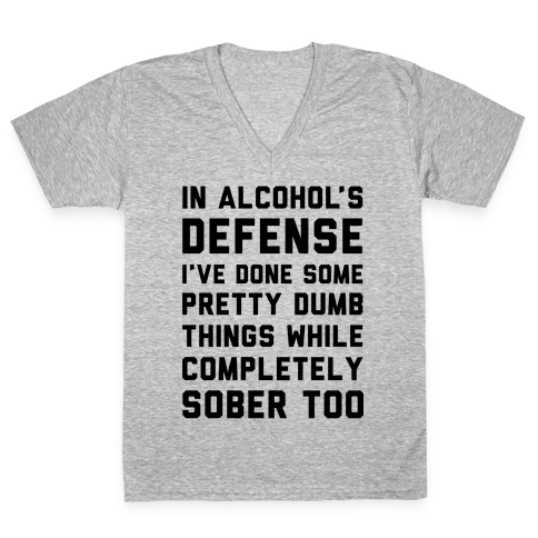 In Alcohol's Defense I've Done Some Pretty Dumb Things While Completely Sober Too V-Neck Tee Shirt