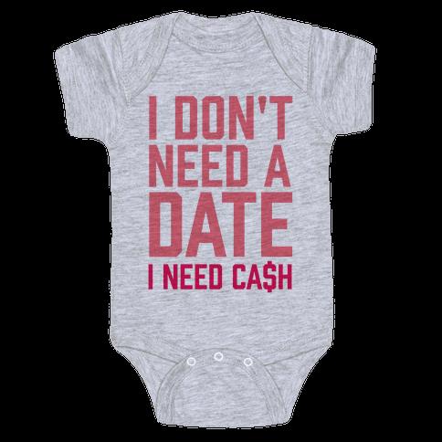 I Don't Need A Date. I Need Cash Baby Onesy