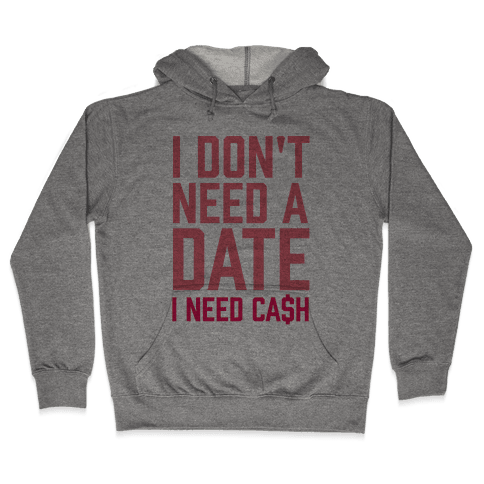 I Don't Need A Date. I Need Cash Hooded Sweatshirt