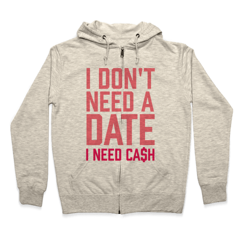I Don't Need A Date. I Need Cash Zip Hoodie
