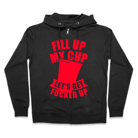 Fill Up My Cup, Let's Get F***ed Up Zip Hoodie