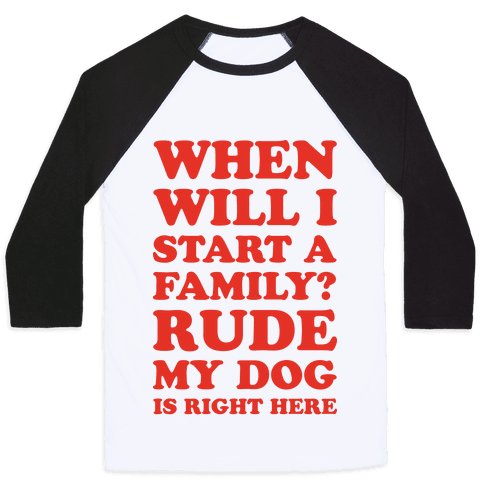When Will I Start A Family? Rude My Dog Is Right Here Baseball Tee