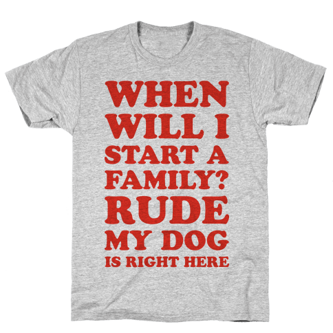 When Will I Start A Family? Rude My Dog Is Right Here Mens T-Shirt