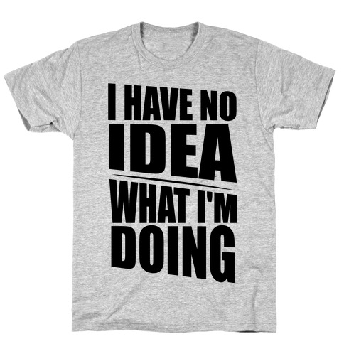 I Have No Idea What I'm Doing  Mens T-Shirt