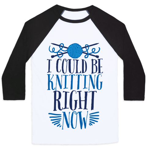 I Could Be Knitting Right Now Baseball Tee