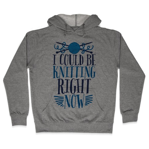 I Could Be Knitting Right Now Hooded Sweatshirt