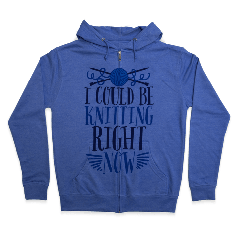 I Could Be Knitting Right Now Zip Hoodie