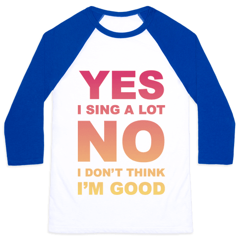 Yes I Sing A Lot No I Don't Think I'm Good Baseball Tee
