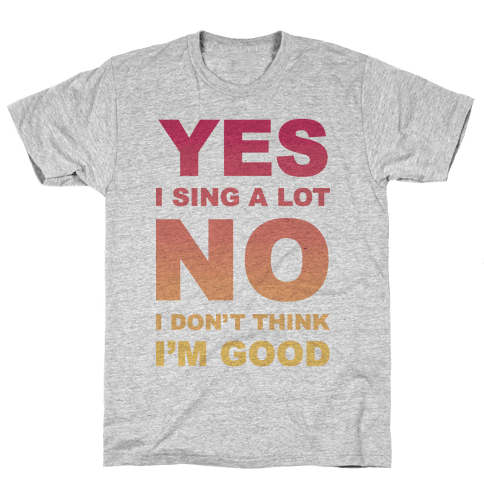 Yes I Sing A Lot No I Don't Think I'm Good Mens T-Shirt