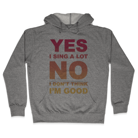 Yes I Sing A Lot No I Don't Think I'm Good Hooded Sweatshirt