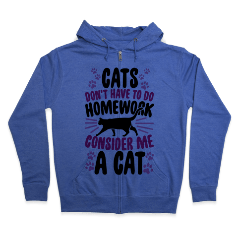 Cats Don't Have To Do Homework, Consider Me A Cat Zip Hoodie