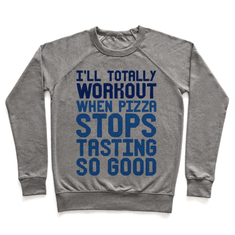 I'll Totally Workout When Pizza Stops Tasting So Good Pullover