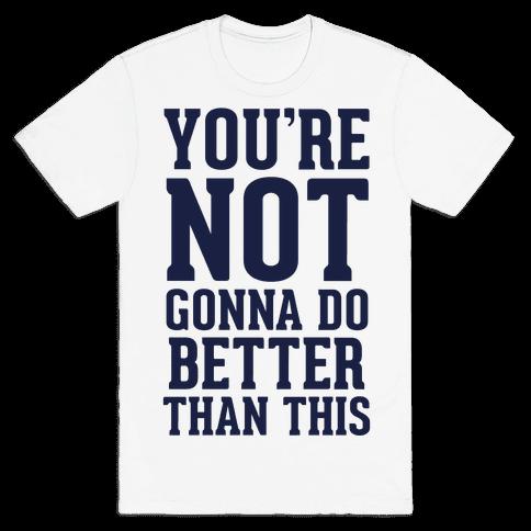 Not Gonna Do Better Than This Mens T-Shirt