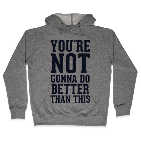 Not Gonna Do Better Than This Hooded Sweatshirt