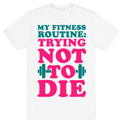 My Fitness Routine: Trying Not To Die Mens T-Shirt