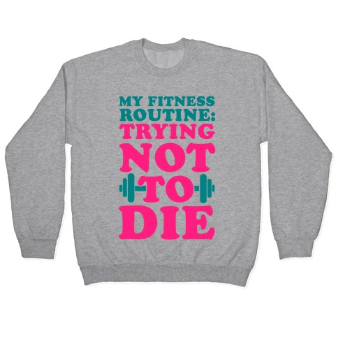 My Fitness Routine: Trying Not To Die Pullover