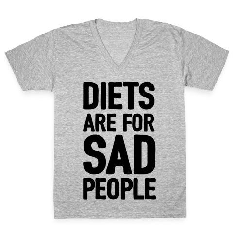 Diets Are For Sad People V-Neck Tee Shirt