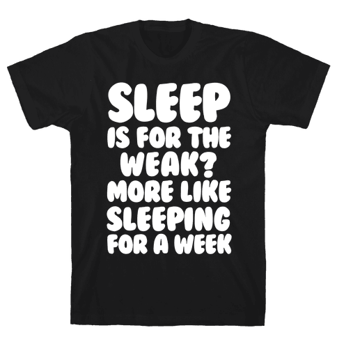 Sleep Is For The Weak? More Like Sleeping For A Week Mens T-Shirt