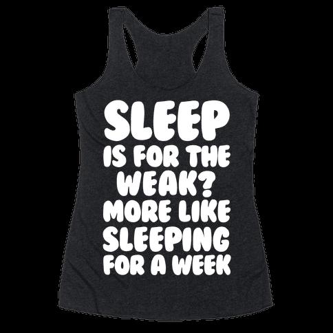 Sleep Is For The Weak? More Like Sleeping For A Week Racerback Tank Top