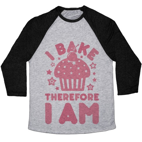I Bake Therefore I Am Baseball Tee