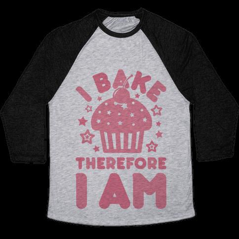 I Bake Therefore I Am Baseball Tee