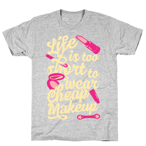 Life Is To Short Too Wear Cheap Makeup Mens T-Shirt