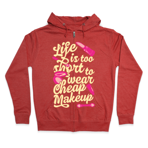 Life Is To Short Too Wear Cheap Makeup Zip Hoodie