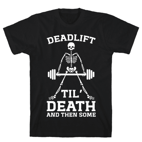 Deadlift Til' Death And Then Some Mens T-Shirt