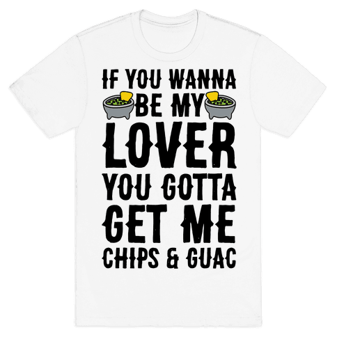 If You Wanna Be My Lover You Gotta Get Me Chips & Guac Mens T-Shirt