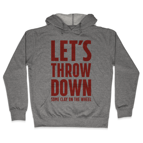 Let's Throw Down (Some Clay On The Wheel) Hooded Sweatshirt