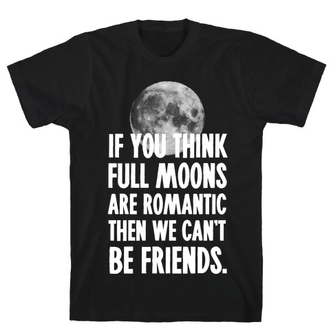 If You Think Full Moons are Romantic Then We Can't Be Friends - Nurse Mens T-Shirt