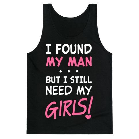 I Found My Man But Still Need My Girls Tank Top