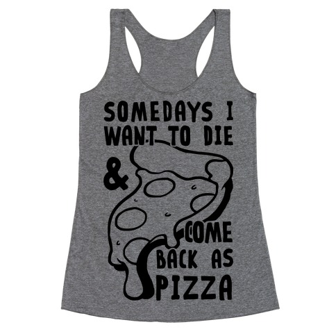 Some Days I Want To Die & Come Back As Pizza Racerback Tank Top