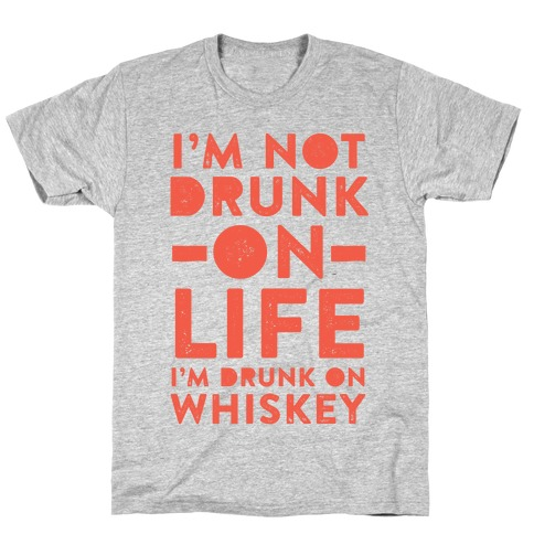 I'm Not Drunk On Life I'm Drunk On Whiskey T-Shirt