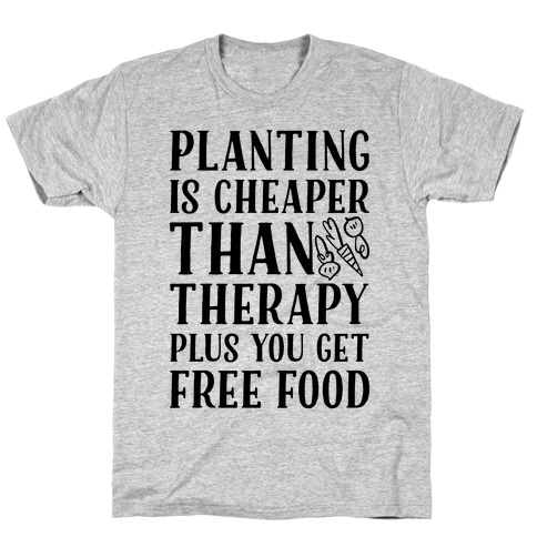 Planting Is Cheaper Than Therapy Mens T-Shirt