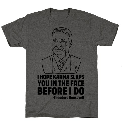 I Hope Karma Slaps You In The Face Before I Do -Teddy Roosevelt T-Shirt