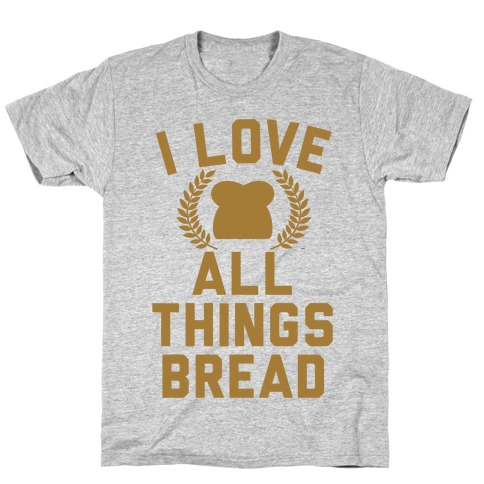 I Love All Things Bread T-Shirt