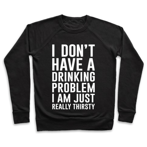 I Don't Have A Drinking Problem Pullover