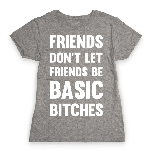 Friends Don't Let Friends Be Basic Bitches Womens T-Shirt