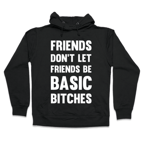 Friends Don't Let Friends Be Basic Bitches Hooded Sweatshirt