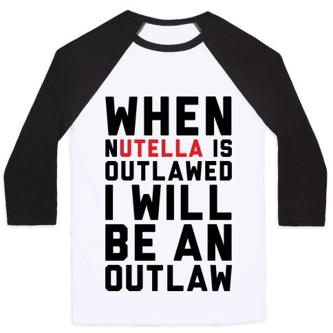 When Nutella Is Outlawed I Will Be An Outlaw