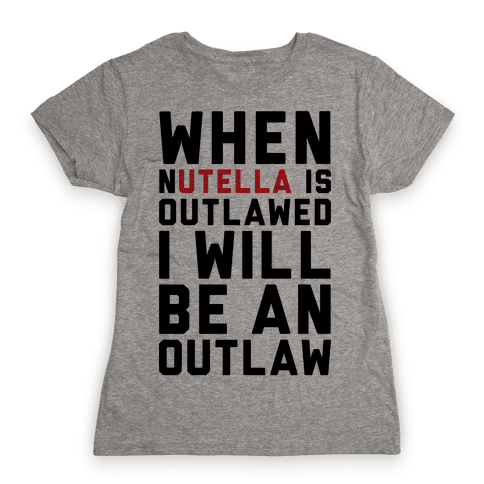 When Nutella Is Outlawed I Will Be An Outlaw Womens T-Shirt