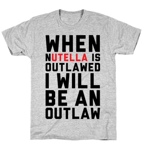 When Nutella Is Outlawed I Will Be An Outlaw T-Shirt