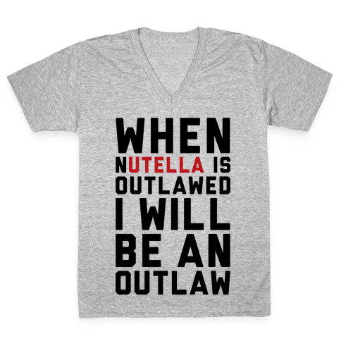 When Nutella Is Outlawed I Will Be An Outlaw V-Neck Tee Shirt