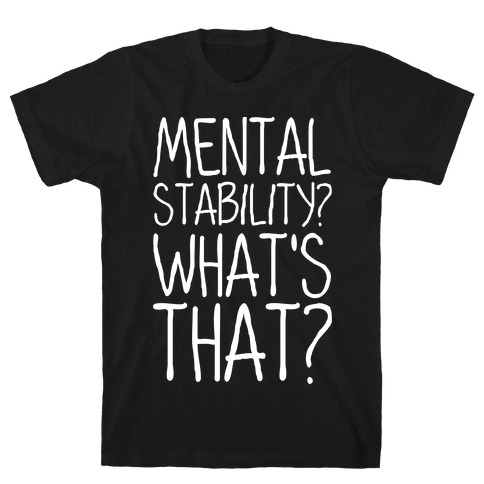 Mental Stability? What's That? T-Shirt