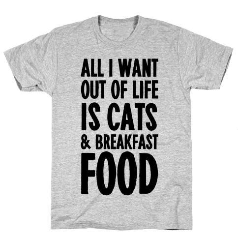 All I Want Out of Life Is Cats and Breakfast Food Mens T-Shirt