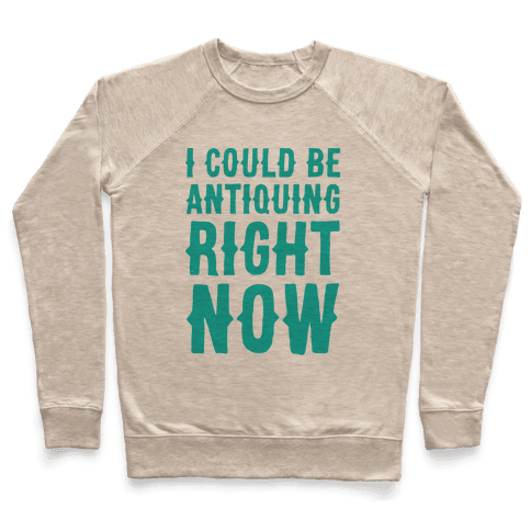 I Could Be Antiquing Right Now Pullover