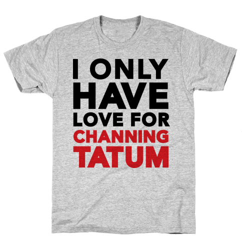 I Only Have Love For Channing Tatum Mens T-Shirt