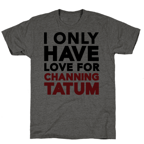 I Only Have Love For Channing Tatum